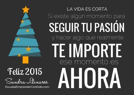 La vida es corta. Si existe algún momento para seguir tu pasión y hacer algo que realmente te importe, ese momento es ahora. Feliz 2015