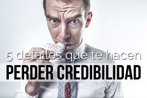 5 detalles que te hacen perder credibilidad